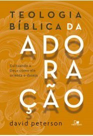 Teologia bíblica da adoração : cultuando a Deus como ele orienta e deseja / David Peterson