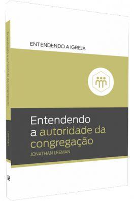 Série entendendo a Igreja: Entendendo a autoridade da congregação / Jonathan Leeman