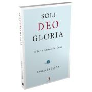 Soli Deo Gloria: O Ser e Obras de Deus / Paulo Anglada