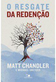 O Resgate da redenção / Matt Chandler e Michael Snetzer