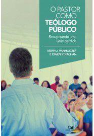 O Pastor como teólogo público / Kevin J. Vanhoozer e Owen Strachan