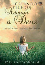 Criando filhos que adoram a Deus / Patrick Kavanaugh