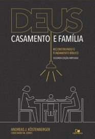 Deus, casamento e família - 2a. Edição ampliada / Andreas J. Köstenberger & David W. Jones