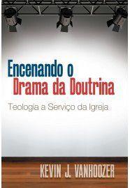 Encenando o Drama da Doutrina / Kevin Vanhoozer
