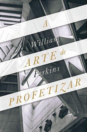 A Arte de Profetizar / Willian Perkins