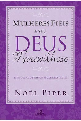 Mulheres Fiéis e seu Deus maravilhoso / Noel Piper