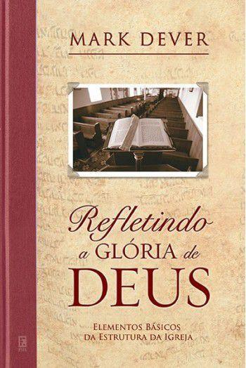 Refletindo a Glória de Deus / Mark Dever