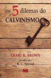 Cinco Dilemas do Calvinismo / C. R. Brown