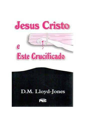 Jesus Cristo e Este crucificado / D. M. Lloyd-Jones