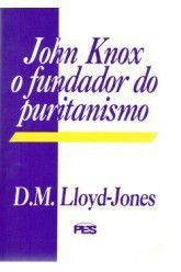 John Knox: O Fundador do Puritanismo / D. M. Lloyd-Jones