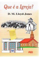 Que é a Igreja? / D. M. Lloyd-Jones