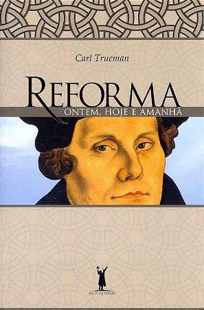 Reforma ontem, hoje e amanhã / Carl Trueman