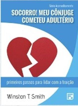 Série Aconselhamento: Socorro! Meu cônjuge cometeu Adultério - Primeiros passos para lidar com a traição / Winston T. Sm