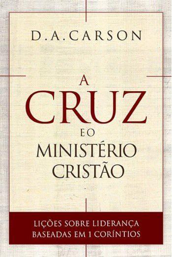 A Cruz e o Ministério Cristão / D. A. Carson