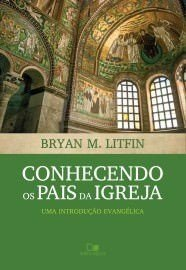 Conhecendo os pais da igreja: uma introdução evangélica / Bryan M. Litfin