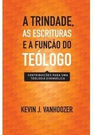 A Trindade, as Escrituras e a função do teólogo / Vanhoozer