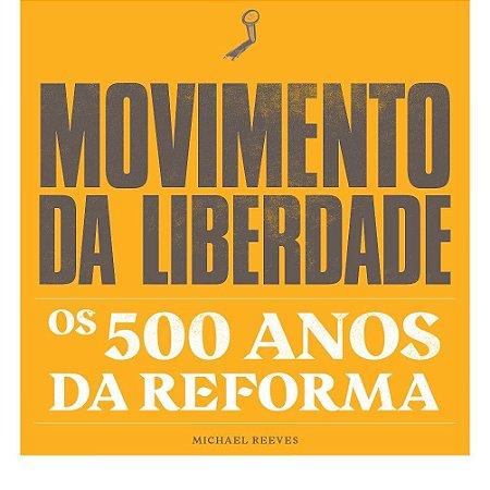 Movimento da Liberdade: Os 500 anos da Reforma / M. Reeves