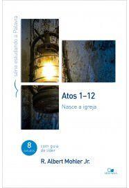 Atos 1-12 - Série estudando a Palavra: Nasce a igreja / R. Albert Mohler Jr.