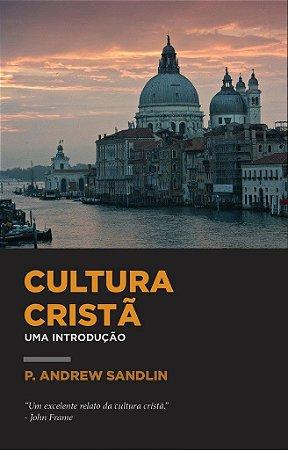 Cultura Cristã: Uma introdução / P. Andrew Sandlin