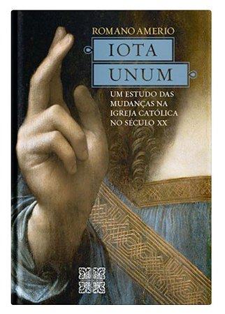 Iota Unum: Estudo das Mudanças na Igreja Católica no Século XX - Romano Amerio