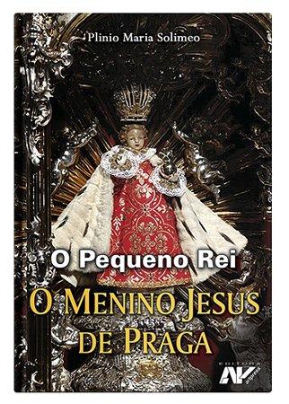 O Menino Jesus De Praga O pequeno Rei - Plinio Maria Solimeo
