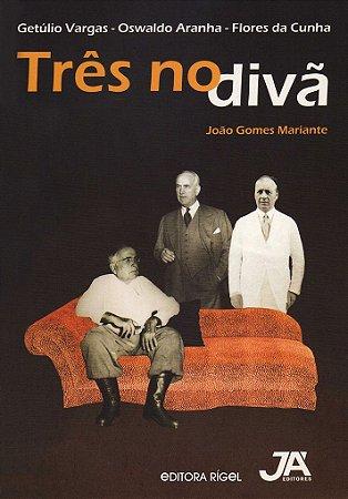Três no Divã - Getúlio Vargas, Osvaldo Aranha e Flores da Cunha