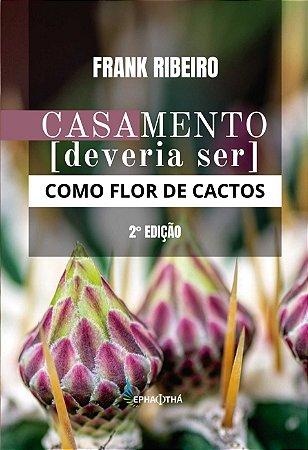 Casamento deveria ser como flor de cactos (Frank Ribeiro)