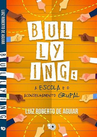 Bullying: a escola e o aconselhamento grupal (Luiz Roberto de Aguiar)