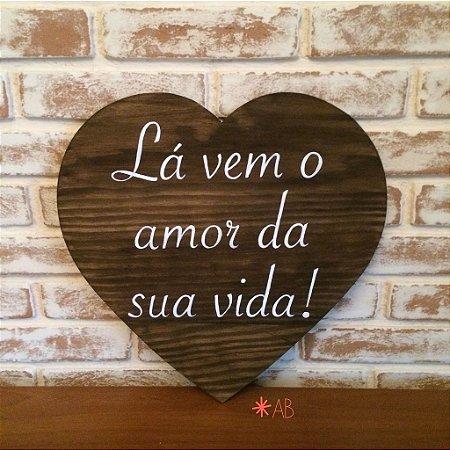 """Plaquinha painel coração grande """"Lá vem o amor da sua vida!"""""""