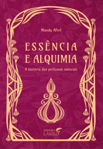 Essência e Alquimia - A História dos Perfumes Naturais
