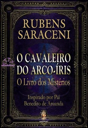 O CAVALEIRO DO ARCO-ÍRIS - O Livro dos Mistérios :: Rubens Saraceni