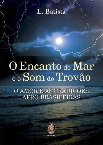 ENCANTO DO MAR E O SOM DO TROVÃO, O - O Amor e as Tradições Afro-Brasileiras :: L. Batista