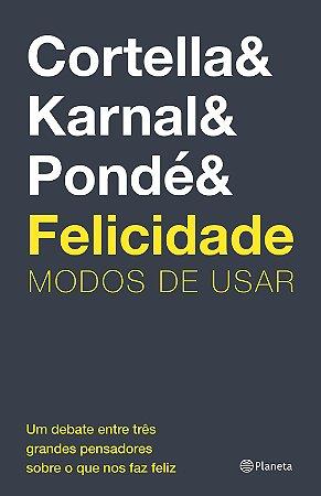 FELICIDADE - MODOS DE USAR - Cortella & Karnal & Pondé