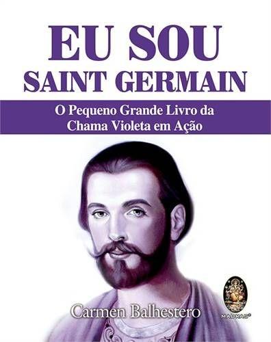 EU SOU SAINT GERMAIN - O Pequeno Grande Livro da Chama VIoleta em Ação