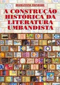 A CONSTRUÇÃO HISTÓRICA DA LITERATURA UMBANDISTA :: Diamantino Fernandes Trindade