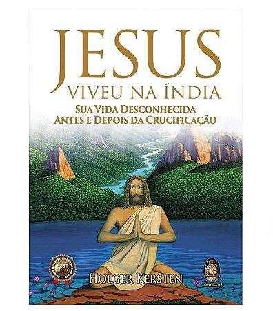 Jesus Viveu na Índia - Sua Vida Desconhecida Antes e Depois da Crucificação