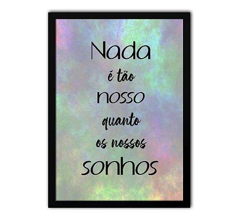 Poster com Moldura - Frase Nada É Tão Nosso Quanto Os Nossos Sonhos