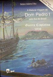 A Maluca Viagem de Dom Pedro I pelo Sul do Brasil-Guerra de Cisplatina 1826