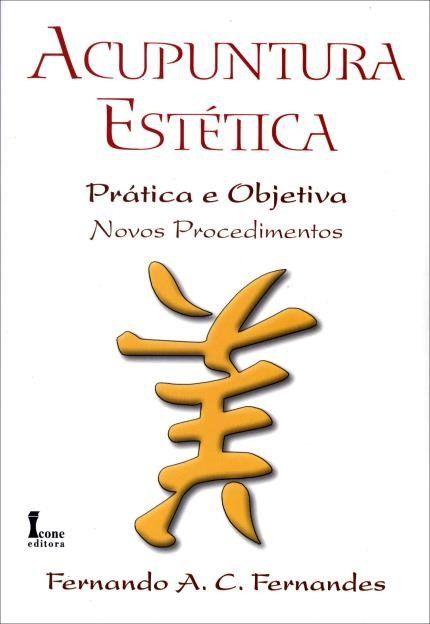 ACUPUNTURA ESTÉTICA – PRÁTICA E OBJETIVA: NOVOS PROCEDIMENTOS - 2º EDIÇÃO
