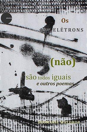 Os elétrons (não) são todos iguais e outros poemas - Rosmarie Waldrop