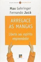 Livro Arregace as Mangas: Liberte seu Espírito Empreendedor Autor Max Gehringere Fernando Jucá (2004) [usado]