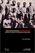 Livro a Solidariedade Antifascista: Brasileiros na Guerra Civil... Autor Thaís Battibugli (2004) [novo]