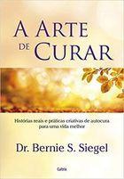 Livro a Arte de Curar: Histórias Reais e Práticas Criativas de Autocura Autor Dr. Bernie S. Siegel (2017) [usado]