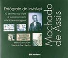 Livro Machado de Assis. Fotógrafo do Invisível - o Escritor, Sua... Autor Hélio Guimarães, Vladimir Sacchetta (2008) [usado]