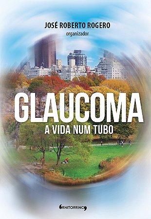 Glaucoma: a vida num tubo, José Roberto Rogero (Ornitorrinco Editora)