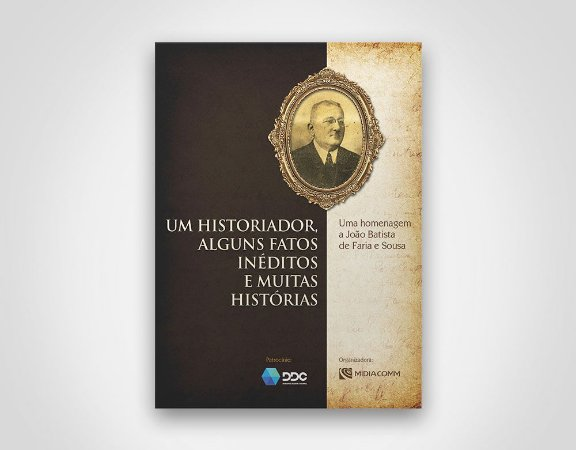 Um historiador, alguns fatos inéditos e muitas histórias - J. B. de Farias e Sousa