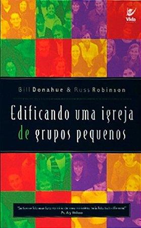 Edificando uma Igreja de Grupo Pequenos - Bill Donahue & Russ Robinson