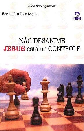 Não Desanime Jesus está no Controle - Hernandes Dias Lopes