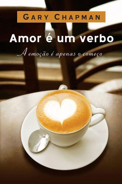Amor é um Verbo: A Emoção é Apenas o Começo - Gary Chapman