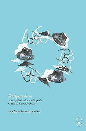 Vertigens do eu: autoria, alteridade e autobiografia na obra de Fernando Pessoa | Lisa Vasconcellos